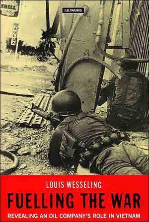 Fuelling the War : Revealing an Oil Company's Role in Vietnam book written by Louis Wesseling