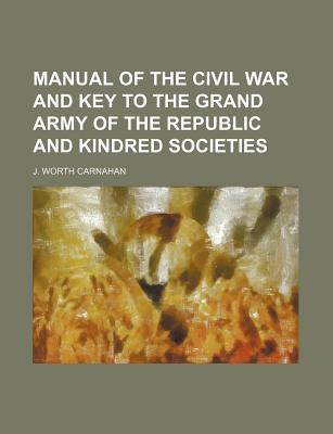 Manual of the Civil War and Key to the Grand Army of the Republic and Kindred Societies book written by Carnahan, J. Worth