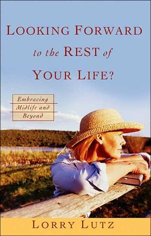Looking Forward to the Rest of Your Life?: Embracing Midlife and Beyond book written by Lorry Lutz
