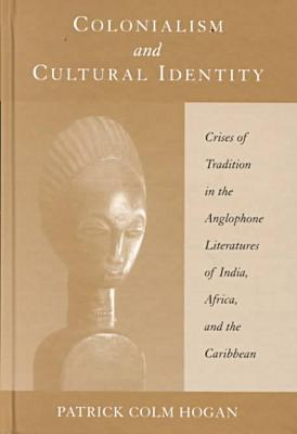 Colonialism and Cultural Identity: Crises of Tradition in the Anglophone Literatures of India, Africa, and the Caribbean book written by Patrick Colm Hogan