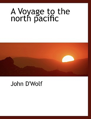 A Voyage to the North Pacific book written by D'Wolf, John