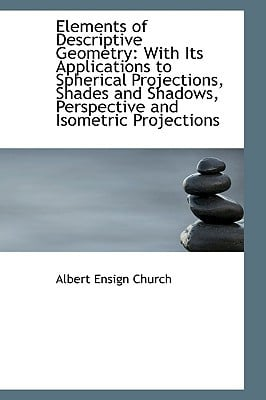 Elements of Descriptive Geometry: With Its Applications to Spherical Projections, Shades and Shadows written by Church, Albert Ensign