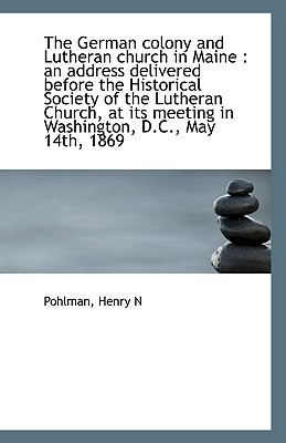 The German Colony and Lutheran Church in Maine: An Address Delivered Before the Historical Society book written by N, Pohlman Henry