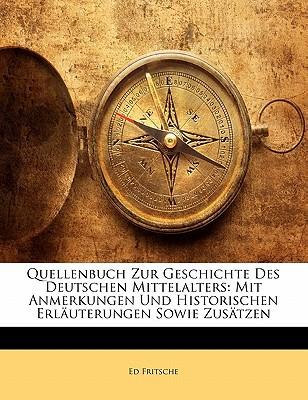 Quellenbuch Zur Geschichte Des Deutschen Mittelalters: Mit Anmerkungen Und Historischen Erluterungen Sowie Zustzen book written by Fritsche, Ed