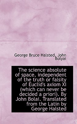 The science absolute of space, independent of the truth or falsity of Euclid's axiom XI (whi... book written by George Bruce Halsted, John Bolyai