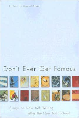 Don't Ever Get Famous: Essays on New York Writing after the New York School book written by Daniel Kane