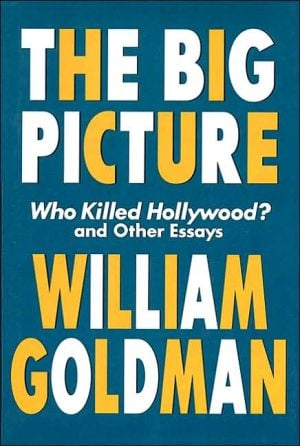 The Big Picture: Who Killed Hollywood? and Other Essays book written by William Goldman