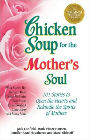 Chicken Soup for the Mother's Soul: 101 Stories to Open the Hearts and Rekindle the Spirits of Mothers book written by Jack Canfield