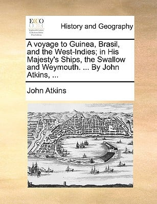 A Voyage to Guinea, Brasil, and the West-Indies; In His Majesty's Ships, the Swallow and Weymouth. ... by John Atkins, ... book written by Atkins, John