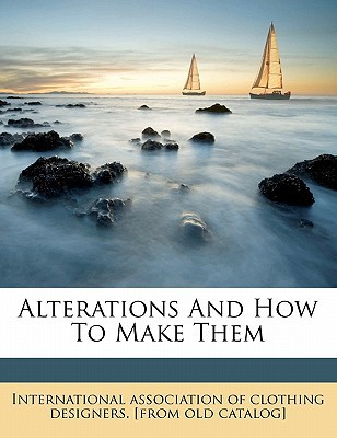 Alterations and How to Make Them book written by International Associ , International Association of Clothing De