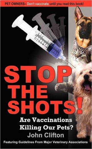 Stop the Shots!: Are Vaccinations Killing Our Pets? written by John Clifton