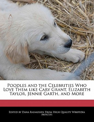 Poodles and the Celebrities Who Love Them Like Cary Grant, Elizabeth Taylor, Jennie Garth, and More book written by Dana Rasmussen