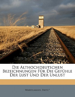 Die Althochdeutschen Bezeichnungen Fur Die Gefuhle Der Lust Und Der Unlust book written by FRITZ. , WARFELMANN , Fritz *., Warfelmann