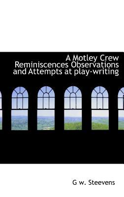 A Motley Crew Reminiscences Observations and Attempts at Play-Writing written by Steevens, G. W.