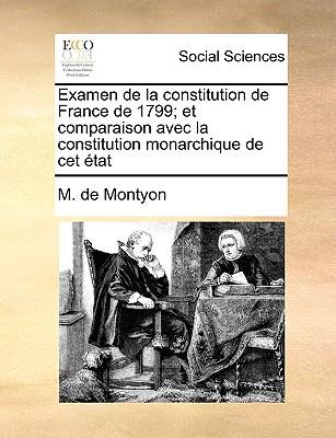 Examen de La Constitution de France de 1799; Et Comparaison Avec La Constitution Monarchique de CET Tat written by Montyon, M. De