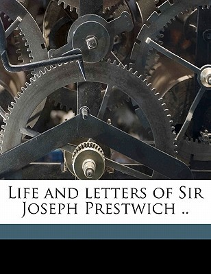 Life and Letters of Sir Joseph Prestwich .. book written by [Prestwich, Grace Anne