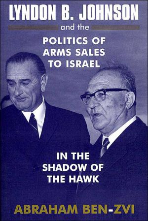 Lyndon B. Johnson and the Politics of Arms Sales to Israel: In the Shadow of the Hawk book written by Abraham Ben-Zvi