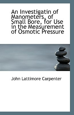 An Investigatin of Manometers, of Small Bore, for Use in the Measurement of Osmotic Pressure book written by Carpenter, John Lattimore