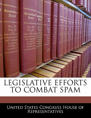 Legislative Efforts to Combat Spam written by United States Congress House of Represen