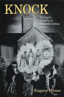 Knock: The Virgin's Apparition in Nineteenth-Century Ireland book written by Eugene Hynes