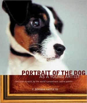 Portrait of the Dog as a Young Artist: Art from Scratch, by the World's Preeminent Canine Painter written by F. Bowman Hastie III