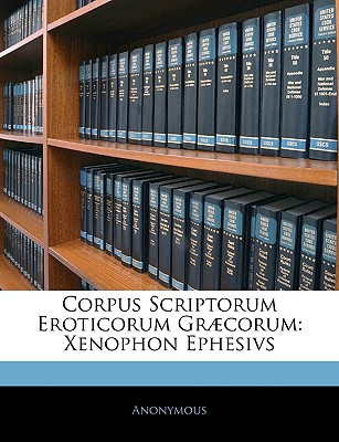 Corpus Scriptorum Eroticorum Gr Corum: Xenophon Ephesivs book written by Anonymous