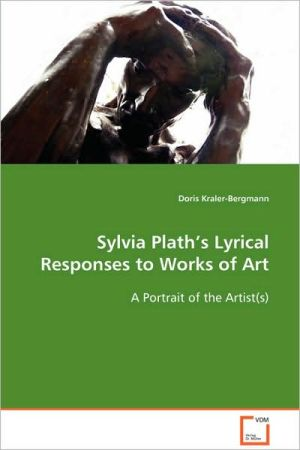 Sylvia Plath's Lyrical Responses to Works of Art: A Portrait of the Artist(s) book written by Doris Kraler-Bergmann