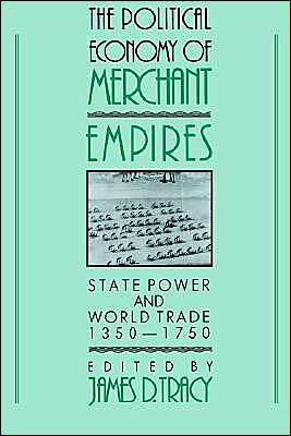The Political Economy of Merchant Empires: State Power and World Trade, 1350-1750 book written by James D. Tracy