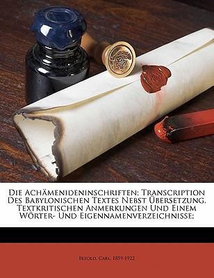 Die Achamenideninschriften; Transcription Des Babylonischen Textes Nebst Ubersetzung, Textkritischen Anmerkungen Und Einem Worter- Und Eigennamenverze book written by , BEZOLD, C , 1859-1922, Bezold Carl