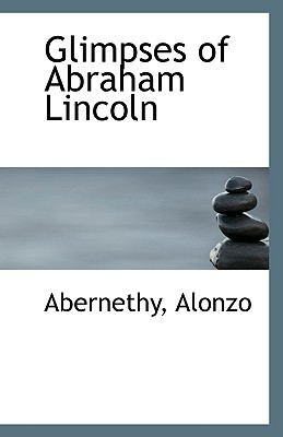 Glimpses of Abraham Lincoln book written by Alonzo, Abernethy