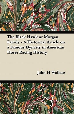 The Black Hawk or Morgan Family - A Historical Article on a Famous Dynasty in American Horse Racing History written by John H. Wallace