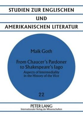 From Chaucer's Pardoner to Shakespeare's Iago: Aspects of Intermediality in the History of the Vice book written by Maik Goth