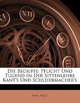 Die Begriffe: Pflicht Und Tugend in Der Sittenlehre Kant's Und Schleiermacher's book written by PAUL. , EWH , Paul *., Ewh
