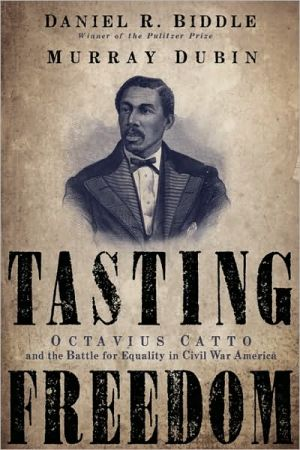 Tasting Freedom: Octavius Catto and the Battle for Equality in Civil War America book written by Daniel R. Biddle