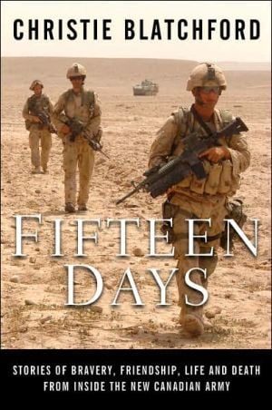 Fifteen Days: Stories of Bravery, Friendship, Life and Death from Inside the New Canadian Army book written by Christie Blatchford