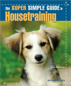 The Super Simple Guide to Housetraining book written by Teoti Anderson