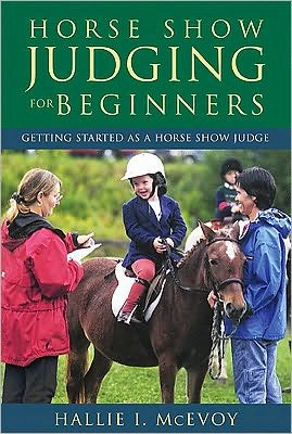 Horse Show Judging for Beginners : Getting Started As a Horse Show Judge book written by Hallie I. McEvoy