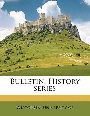 Bulletin. History Series book written by WISCONSIN, UNIVERSIT , Wisconsin, University Of