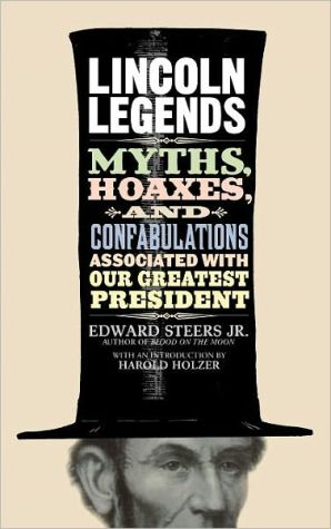 Lincoln Legends: Myths, Hoaxes, and Confabulations Associated with Our Greatest President book written by Edward Steers Jr