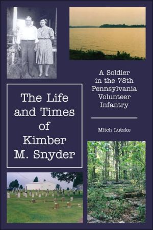 Life and Times of Kimber M Snyder: A Soldier in the 78th Pennsylvania Volunteer Infantry book written by Mitch Lutzke