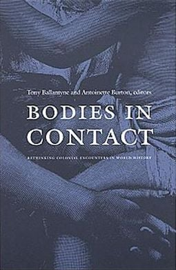 Bodies in Contact: Rethinking Colonial Encounters in World History book written by Tony Ballantyne
