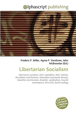 Libertarian Socialism written by Miller, Frederic P. , Vandome, Agnes F. , McBrewster, John