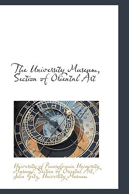 The University Museum, Section of Oriental Art written by Of Pennsylvania University Museum Sec, Pennsylvania Universi , Of Pennsylvania University Museum Sec