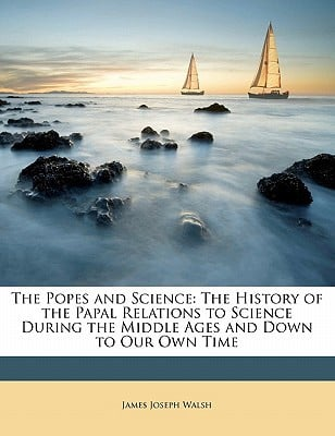 The Popes and Science: The History of the Papal Relations to Science During the Middle Ages ... written by James Joseph Walsh