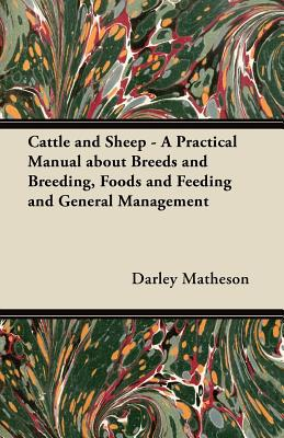 Cattle and Sheep - A Practical Manual about Breeds and Breeding, Foods and Feeding and General Management written by Darley Matheson