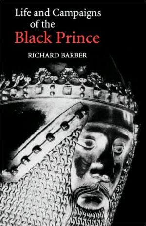 The Life and Campaigns of the Black Prince: From Contemporary Letters, Diaries and Chronicles, Including Chandos Herald's Life of the Black Prince book written by Richard Barber