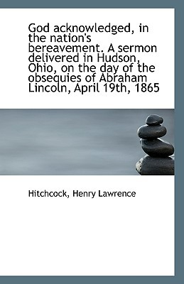God Acknowledged, in the Nation's Bereavement. a Sermon Delivered in Hudson, Ohio, on the Day of the book written by Lawrence, Hitchcock Henry