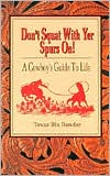 Don't Squat With Yer Spurs On!: A Cowboy's Guide to Life written by Texas Bix Bender