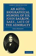 An Auto-Biographical Memoir of Sir John Barrow, Bart, Late of the Admiralty: Including Refle... written by John Barrow