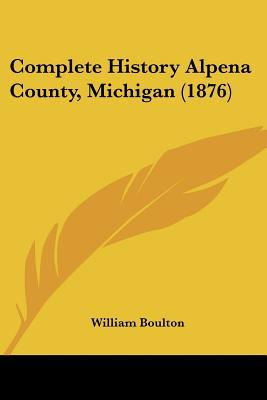 Complete History Alpena County, Michigan (1876) written by William Boulton